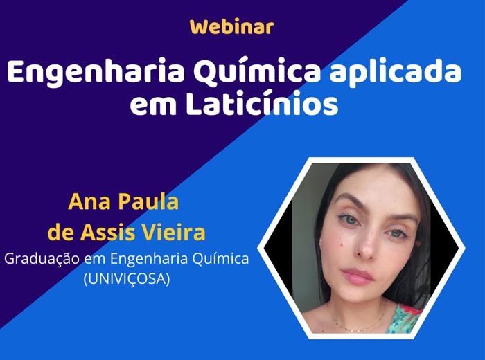 No dia 29 de setembro, o curso de Engenharia Química promoveu a Webinar com a ex-aluna em Engenharia Química, Ana Paula de Assis Vieira, sua palestra teve como tema Engenharia Química aplicada em Laticínios.